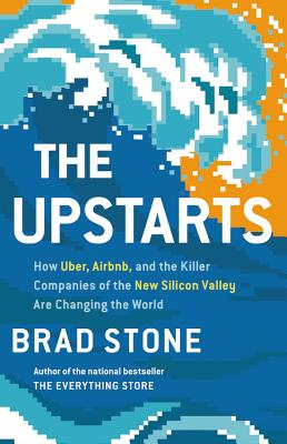 The Upstarts: How Uber, Airbnb, and the Killer Companies of the New Silicon Valley Are Changing the World - Stone, Brad