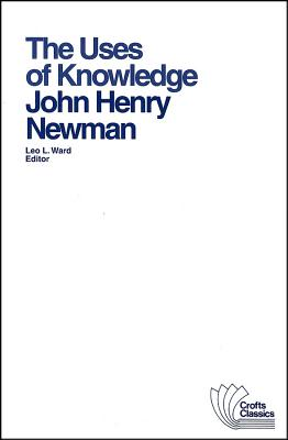 The Uses of Knowledge: Selections from the Idea of a University - Newman, John Henry, and Ward, Leo L (Editor)
