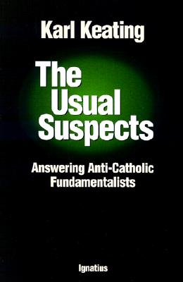 The Usual Suspects: Answering Anti-Catholic Fundamentalists - Keating, Karl, and Karl, Keating