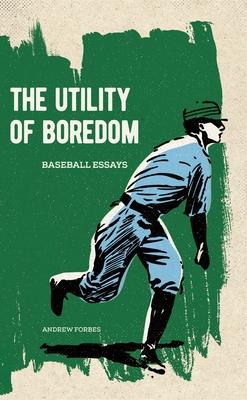 The Utility of Boredom: Baseball Essays - Forbes, Andrew