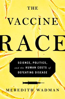The Vaccine Race: Science, Politics, and the Human Costs of Defeating Disease - Wadman, Meredith