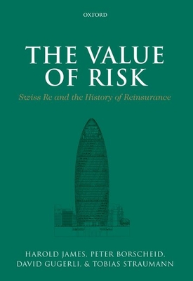 The Value of Risk: Swiss Re and the History of Reinsurance - James, Harold (Editor), and Borscheid, Peter, and Gugerli, David
