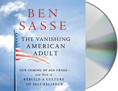 The Vanishing American Adult: Our Coming-Of-Age Crisis--And How to Rebuild a Culture of Self-Reliance - Sasse, Ben (Read by)