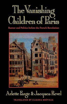 The Vanishing Children of Paris: Rumor and Politics Before the French Revolution - Farge, Arlette, and Mieville, Claudia (Translated by), and Revel, Jacques