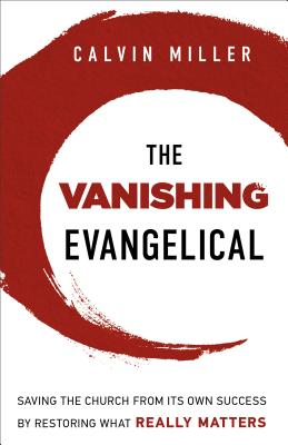 The Vanishing Evangelical: Saving the Church from Its Own Success by Restoring What Really Matters - Miller, Calvin, Dr.
