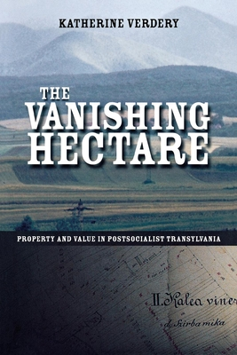 The Vanishing Hectare: Property and Value in Postsocialist Transylvania - Verdery, Katherine