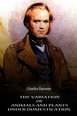The Variation of Animals and Plants Under Domestication. Volume 1 - Darwin, Charles, Professor