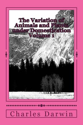 The Variation of Animals and Plants Under Domestication Volume 1 - Darwin, Charles
