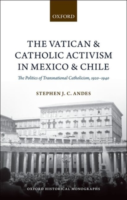 The Vatican and Catholic Activism in Mexico and Chile: The Politics of Transnational Catholicism, 1920-1940 - Andes, Stephen J C