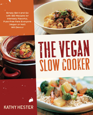 The Vegan Slow Cooker: Simply Set it and Go with 150 Recipes for Intensely Flavorful, Fuss-Free Fare Everyone (Vegan or Not!) Will Devour - Hester, Kathy
