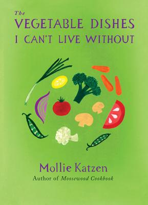 The Vegetable Dishes I Can't Live Without - Katzen, Mollie