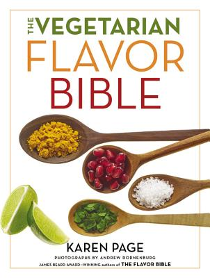 The Vegetarian Flavor Bible: The Essential Guide to Culinary Creativity with Vegetables, Fruits, Grains, Legumes, Nuts, Seeds, and More, Based on the Wisdom of Leading American Chefs - Page, Karen, and Dornenburg, Andrew (Photographer)