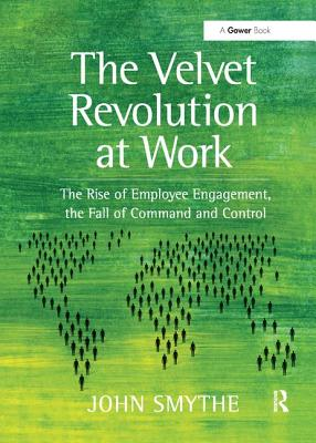 The Velvet Revolution at Work: The Rise of Employee Engagement, the Fall of Command and Control - Smythe, John