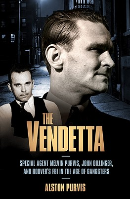The Vendetta: Special Agent Melvin Purvis, John Dillinger, and Hoover's FBI in the Age of Gangsters - Purvis, Alston, and Tresniowski, Alex