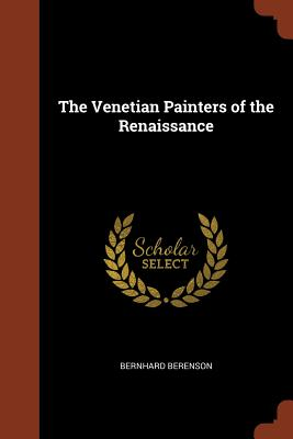 The Venetian Painters of the Renaissance - Berenson, Bernhard