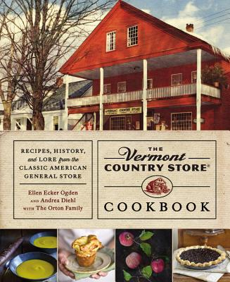 The Vermont Country Store Cookbook: Recipes, History, and Lore from the Classic American General Store - Diehl, Andrea, and Ogden, Ellen Ecker