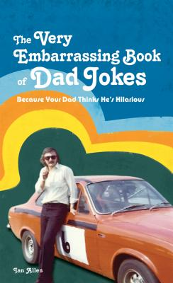 The VERY Embarrassing Book of Dad Jokes: Because your dad thinks he's hilarious - Allen, Ian