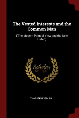 The Vested Interests and the Common Man: (The Modern Point of View and the New Order) - Veblen, Thorstein