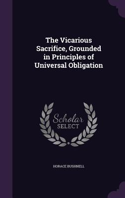 The Vicarious Sacrifice, Grounded in Principles of Universal Obligation - Bushnell, Horace