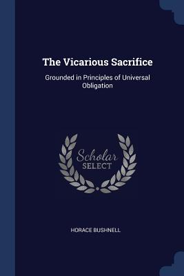 The Vicarious Sacrifice: Grounded in Principles of Universal Obligation - Bushnell, Horace