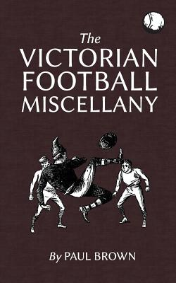 The Victorian Football Miscellany - Brown, Paul