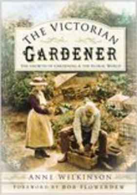 The Victorian Gardener: The Growth of Gardening and the Floral World - Wilkinson, Anne, PhD, and Flowerdew, Bob (Foreword by)