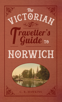 The Victorian Traveller's Guide to Norwich - Hawkins, C. B.