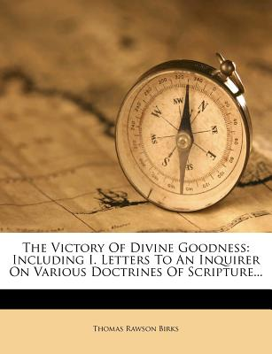 The Victory of Divine Goodness: Including I. Letters to an Inquirer on Various Doctrines of Scripture... - Birks, Thomas Rawson