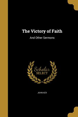 The Victory of Faith: And Other Sermons - Ker, John