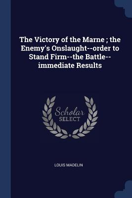 The Victory of the Marne; The Enemy's Onslaught--Order to Stand Firm--The Battle--Immediate Results - Madelin, Louis