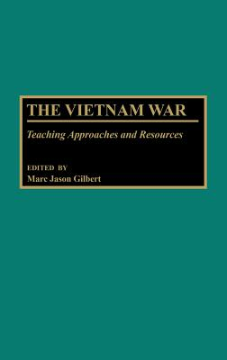 The Vietnam War: Teaching Approaches and Resources - Gilbert, Marc J