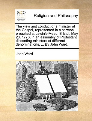 The View and Conduct of a Minister of the Gospel, Represented in a Sermon Preached at Lewin's-Mead, Bristol, May 28, 1776, in an Assembly of Protestant Dissenting Ministers of Different Denominations, ... by John Ward. - Ward, John