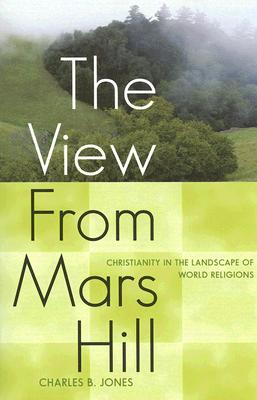 The View from Mars Hill: Christianity in the Landscape of World Religions - Jones, Charles B