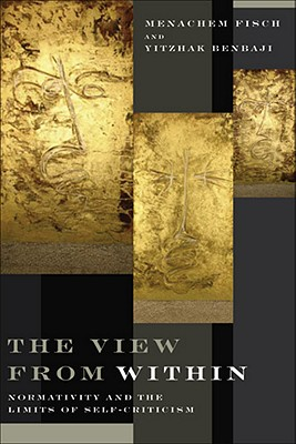 The View from Within: Normativity and the Limits of Self-Criticism - Fisch, Menachem, and Benbaji, Yitzhak