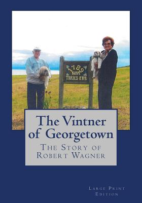 The Vintner of Georgetown, Large Print Edition: The Story of Robert Wagner - Wagner, Robert