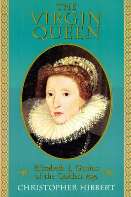 The Virgin Queen: Elizabeth I, Genius of the Golden Age - Hibbert, Christopher