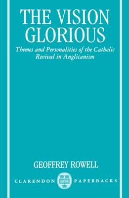 The Vision Glorious: Themes and Personalities of the Catholic Revival in Anglicanism - Rowell, Geoffrey
