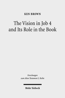 The Vision in Job 4 and Its Role in the Book: Reframing the Development of the Joban Dialogues. Studies of the Sofja Kovalevskaja Research Group on Early Jewish Monotheism. Vol. IV - Brown, Ken