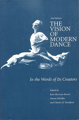 The Vision of Modern Dance: In the Words of Its Creators - Brown, Jean M (Editor), and Mindlin, Naomi (Editor), and Woodford, Charles Humphrey (Editor)