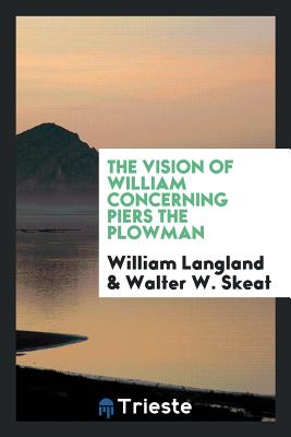 The Vision of William Concerning Piers the Plowman - Langland, William, Professor, and Skeat, Walter W, Prof.