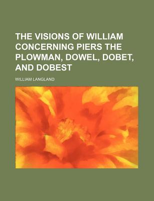 The Visions of William Concerning Piers the Plowman, Dowel, Dobet, and Dobest - Langland, William, Professor