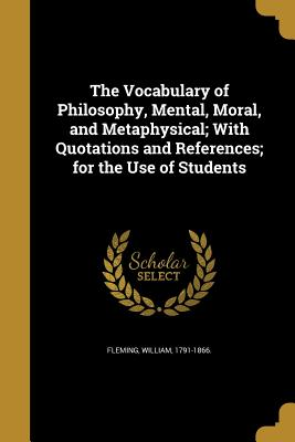 The Vocabulary of Philosophy, Mental, Moral, and Metaphysical; With Quotations and References; For the Use of Students - Fleming, William 1791-1866 (Creator)