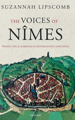 The Voices of Nimes: Women, Sex, and Marriage in Reformation Languedoc - Lipscomb, Suzannah
