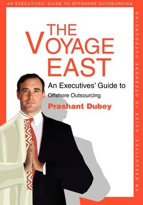 The Voyage East: An Executives' Guide to Offshore Outsourcing - Dubey, Prashant
