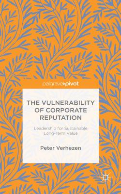 The Vulnerability of Corporate Reputation: Leadership for Sustainable Long-Term Value - Verhezen, Peter