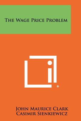 The Wage Price Problem - Clark, John Maurice, and Sienkiewicz, Casimir (Foreword by)