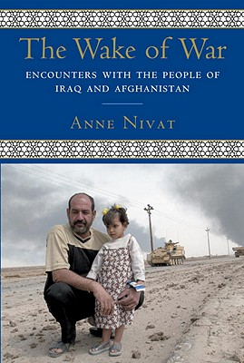 The Wake of War: Encounters with the People of Iraq and Afghanistan - Nivat, Anne