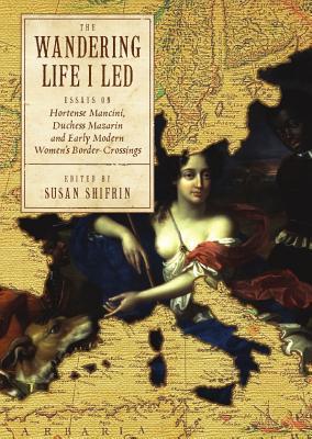 The Wandering Life I Led: Essays on Hortense Mancini, Duchess Mazarin and Early Modern Women's Border Crossings - Shifrin, Susan, Prof., PhD (Editor)
