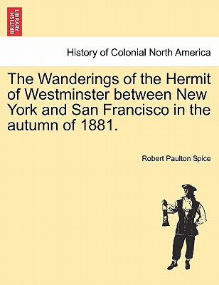 The Wanderings of the Hermit of Westminster Between New York and San Francisco in the Autumn of 1881. - Spice, Robert Paulton