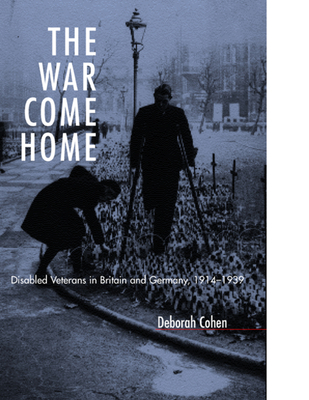 The War Come Home: Disabled Veterans in Britain and Germany, 1914-1939 - Cohen, Deborah, M D